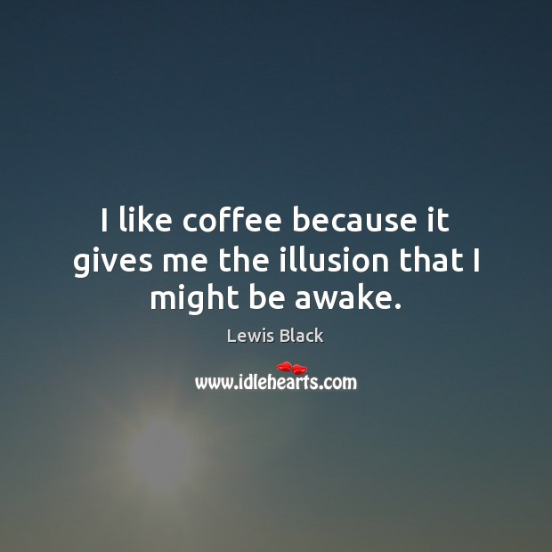 I like coffee because it gives me the illusion that I might be awake. Image