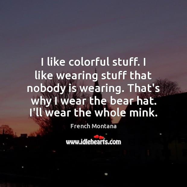 I like colorful stuff. I like wearing stuff that nobody is wearing. Image