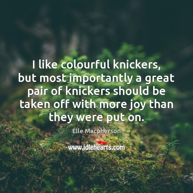 I like colourful knickers, but most importantly a great pair of knickers Image