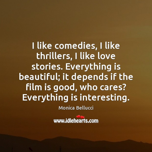 I like comedies, I like thrillers, I like love stories. Everything is Monica Bellucci Picture Quote