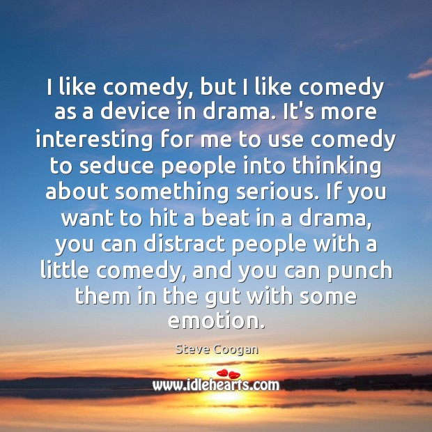 I like comedy, but I like comedy as a device in drama. Steve Coogan Picture Quote