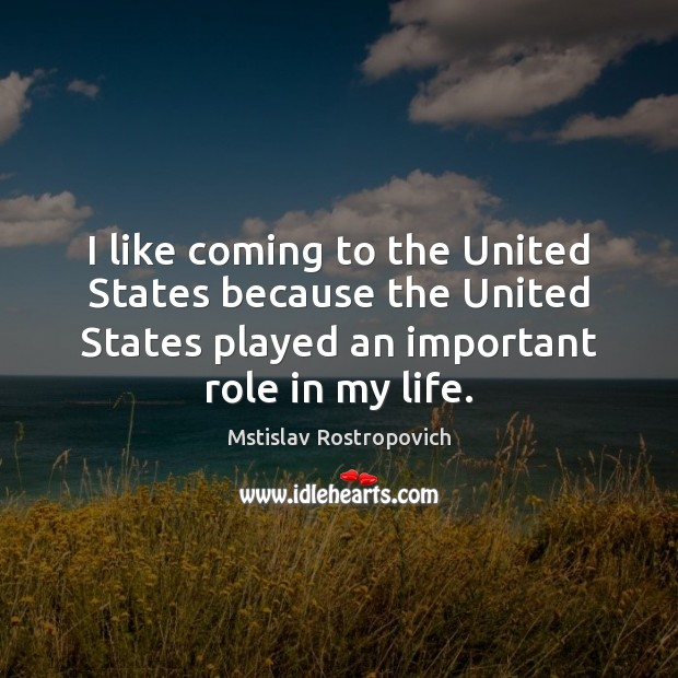 I like coming to the United States because the United States played Mstislav Rostropovich Picture Quote
