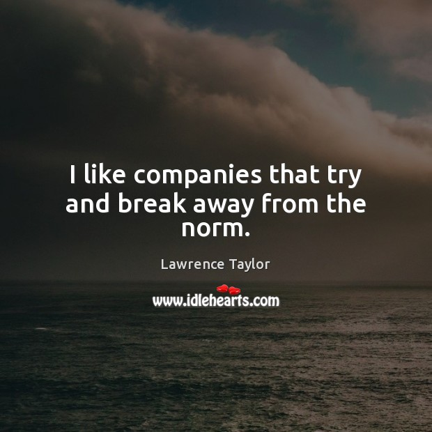 I like companies that try and break away from the norm. Lawrence Taylor Picture Quote