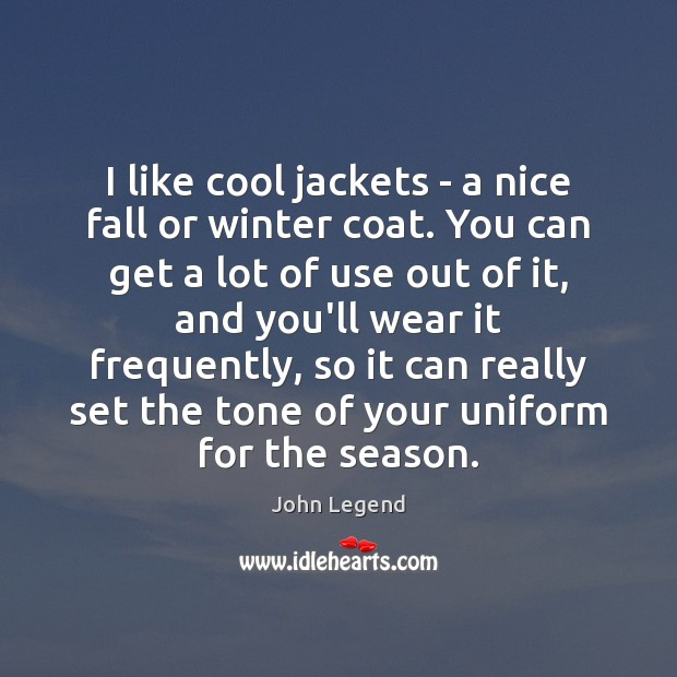 I like cool jackets – a nice fall or winter coat. You John Legend Picture Quote