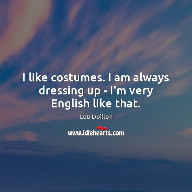 I like costumes. I am always dressing up – I'm very English like that. Lou Doillon Picture Quote