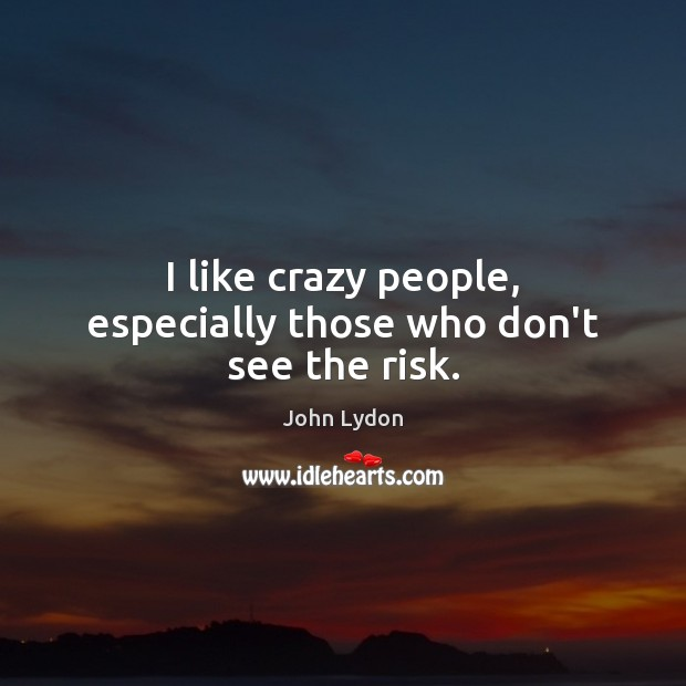 I like crazy people, especially those who don't see the risk. John Lydon Picture Quote