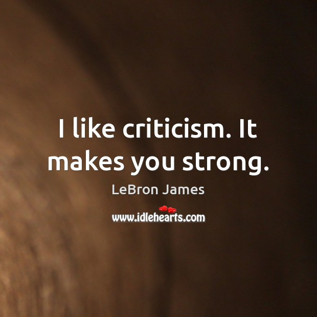 I like criticism. It makes you strong. LeBron James Picture Quote