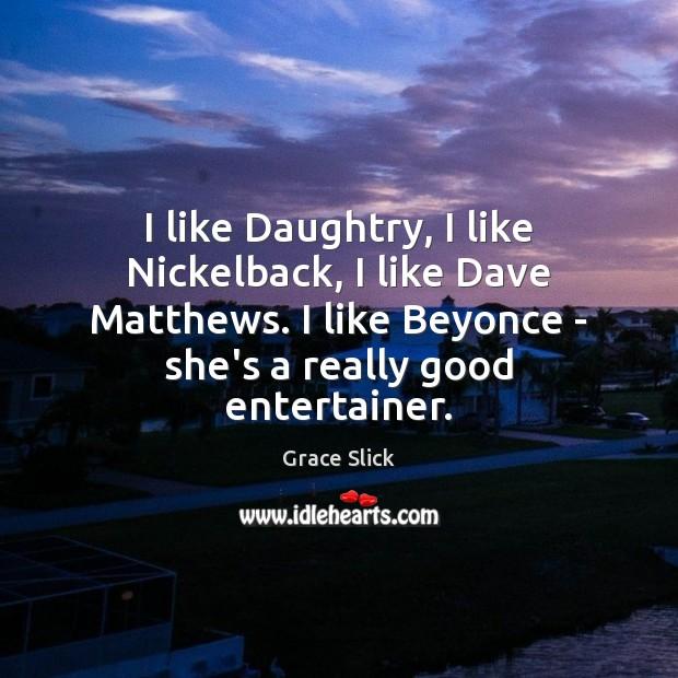 I like Daughtry, I like Nickelback, I like Dave Matthews. I like Grace Slick Picture Quote
