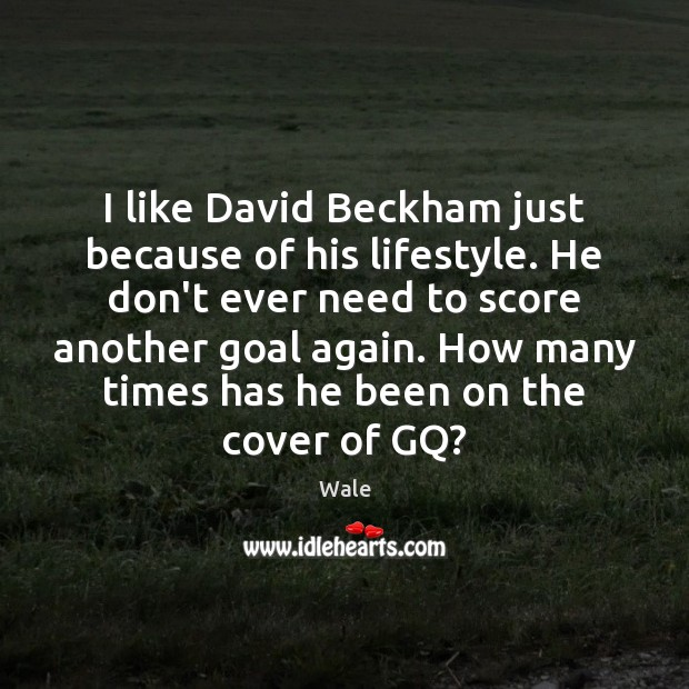 Image, I like David Beckham just because of his lifestyle. He don't ever