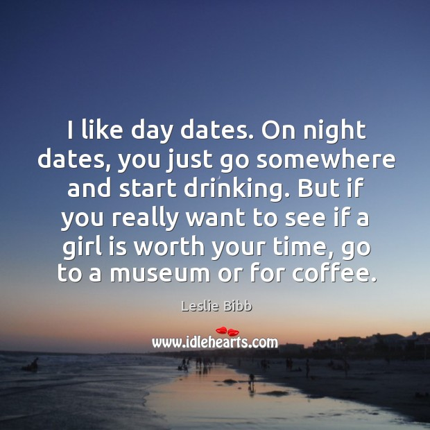 I like day dates. On night dates, you just go somewhere and start drinking. Image