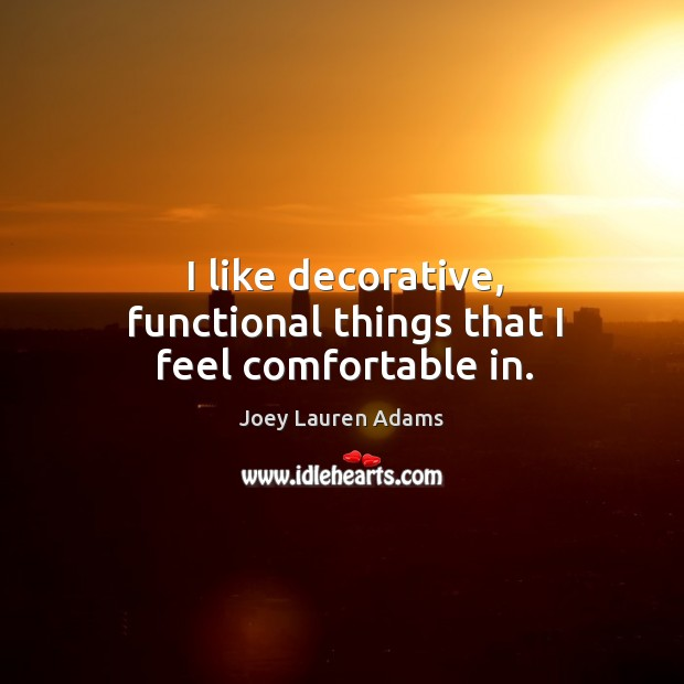 I like decorative, functional things that I feel comfortable in. Image