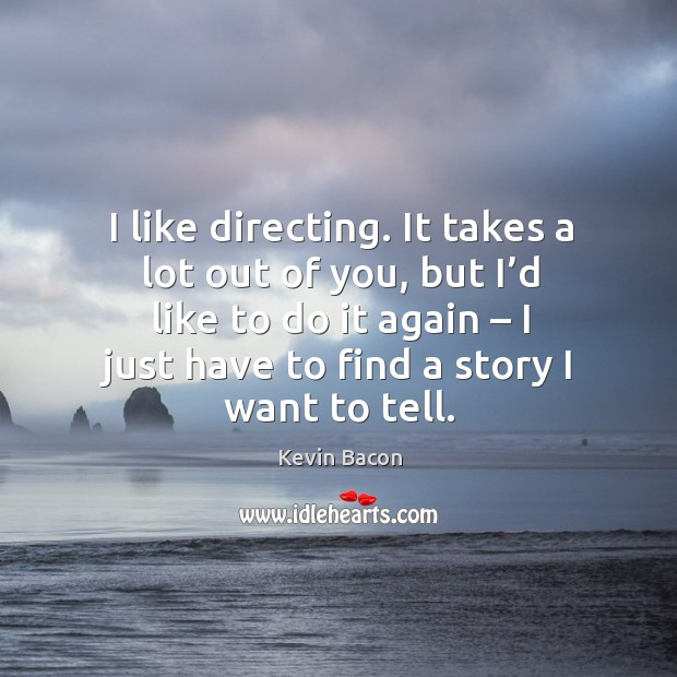 I like directing. It takes a lot out of you, but I'd like to do it again – I just have to find a story I want to tell. Image