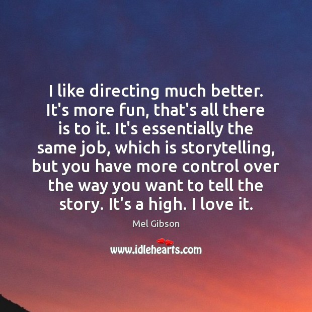 I like directing much better. It's more fun, that's all there is Mel Gibson Picture Quote