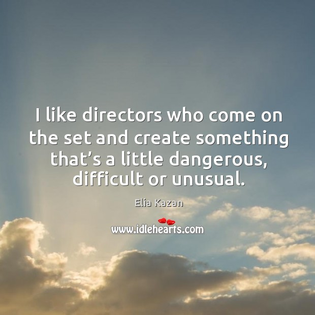 I like directors who come on the set and create something that's a little dangerous, difficult or unusual. Elia Kazan Picture Quote