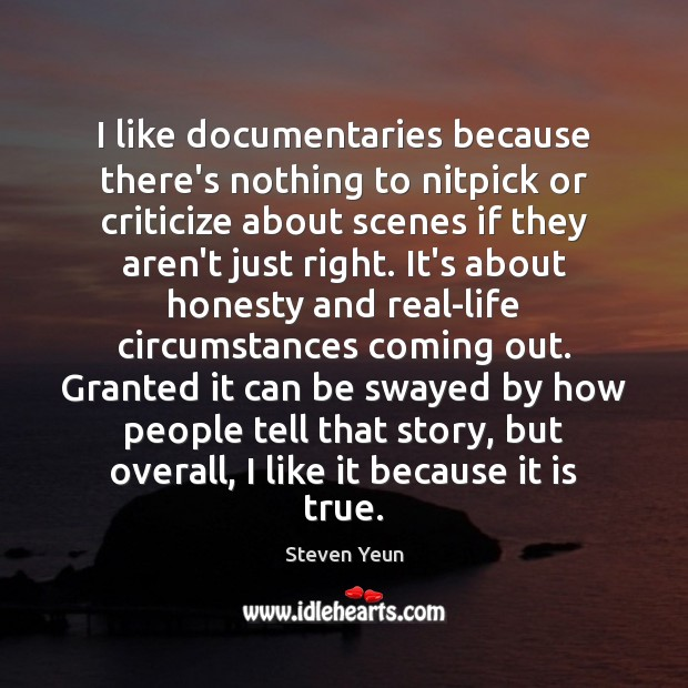 I like documentaries because there's nothing to nitpick or criticize about scenes Image