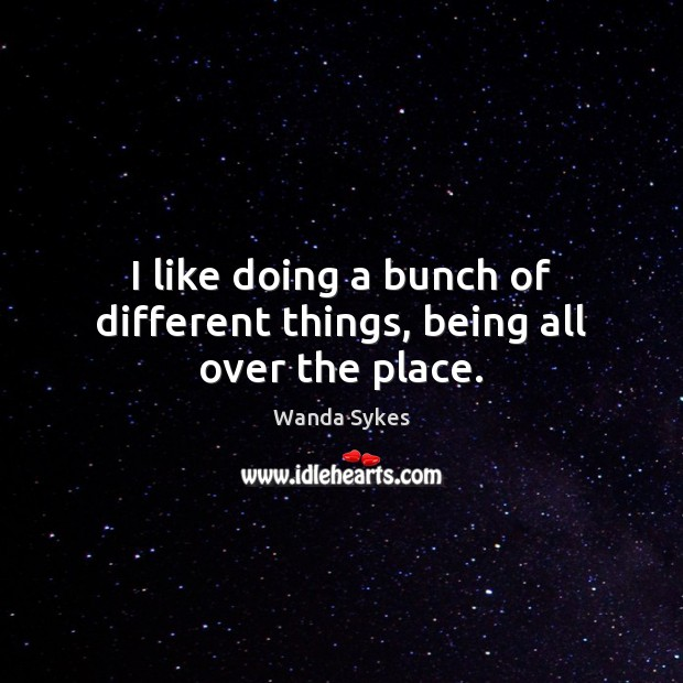 I like doing a bunch of different things, being all over the place. Wanda Sykes Picture Quote