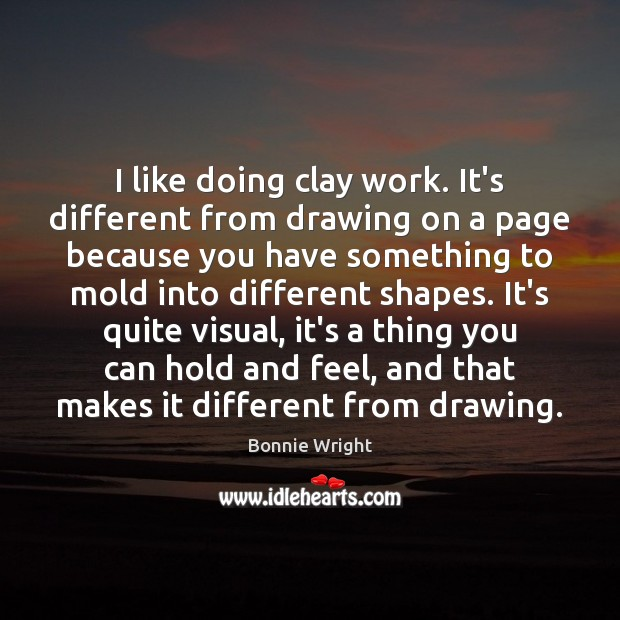 I like doing clay work. It's different from drawing on a page Bonnie Wright Picture Quote