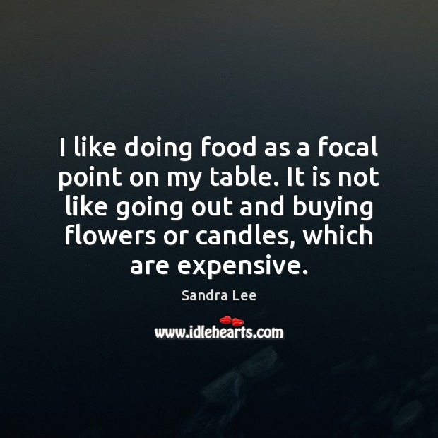 I like doing food as a focal point on my table. It Sandra Lee Picture Quote