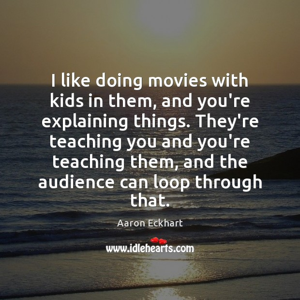 Image, I like doing movies with kids in them, and you're explaining things.