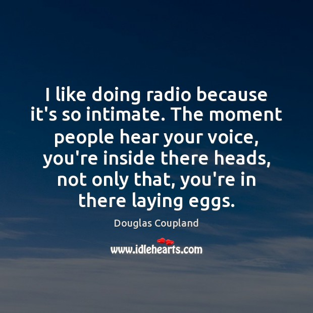 I like doing radio because it's so intimate. The moment people hear Image