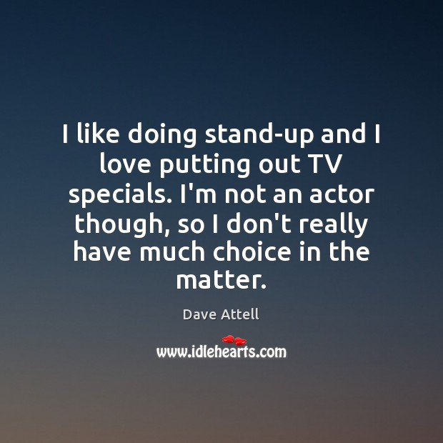 I like doing stand-up and I love putting out TV specials. I'm Dave Attell Picture Quote