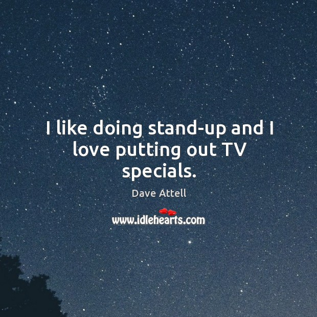 I like doing stand-up and I love putting out tv specials. Image
