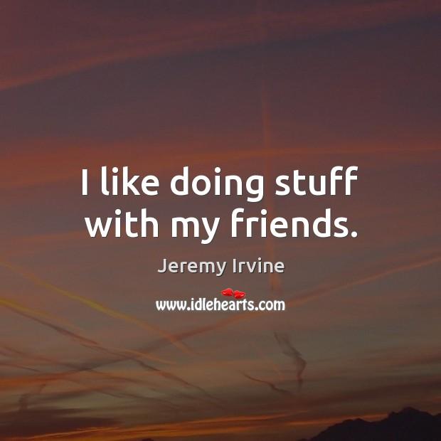 Image, I like doing stuff with my friends.