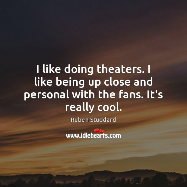 I like doing theaters. I like being up close and personal with the fans. It's really cool. Ruben Studdard Picture Quote