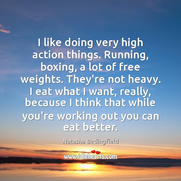 I like doing very high action things. Running, boxing, a lot of Natasha Bedingfield Picture Quote