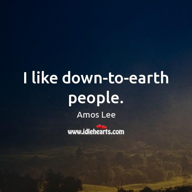 I like down-to-earth people. Image