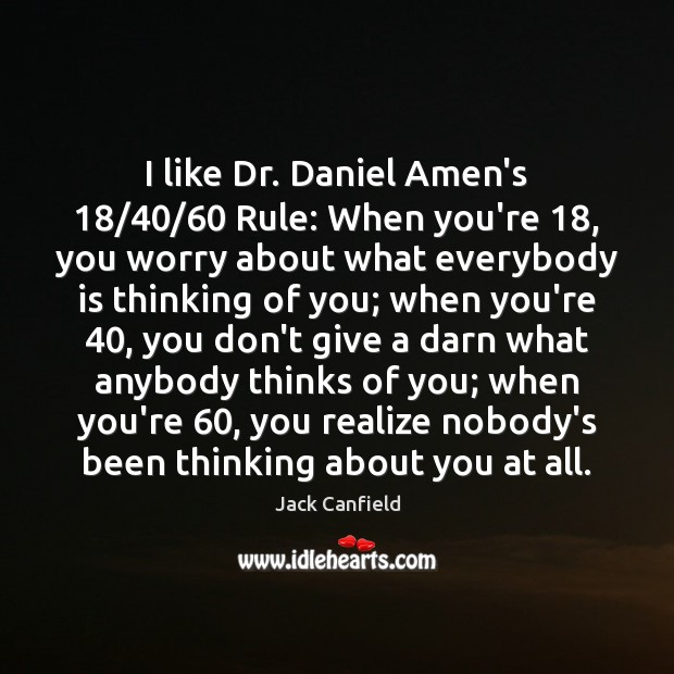 I like Dr. Daniel Amen's 18/40/60 Rule: When you're 18, you worry about what Image