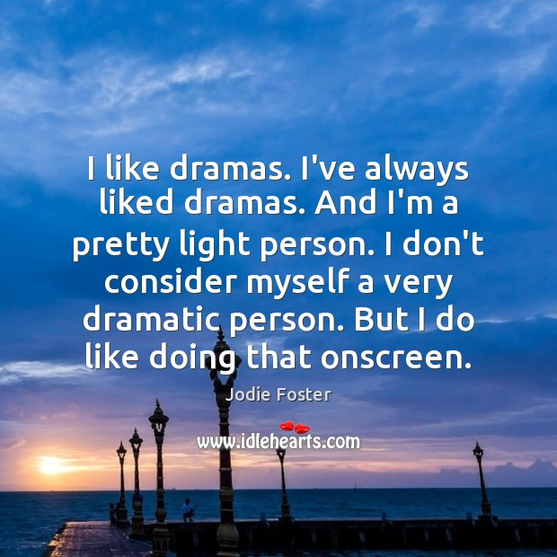 I like dramas. I've always liked dramas. And I'm a pretty light Jodie Foster Picture Quote