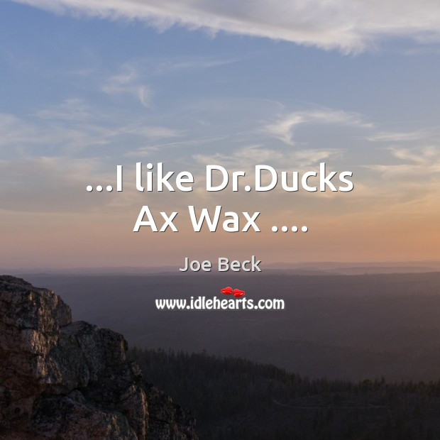 Image, …I like Dr.Ducks Ax Wax ….