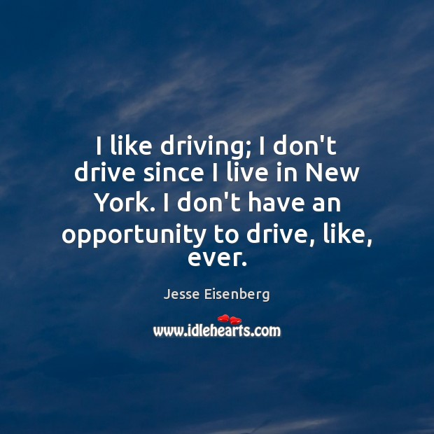 I like driving; I don't drive since I live in New York. Image
