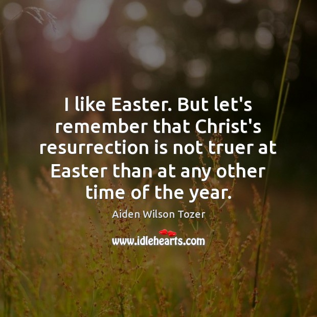 I like Easter. But let's remember that Christ's resurrection is not truer Easter Quotes Image