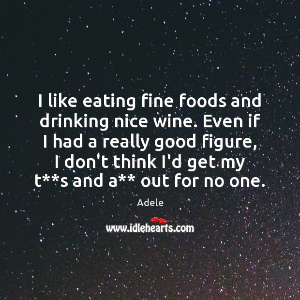 I like eating fine foods and drinking nice wine. Even if I Adele Picture Quote