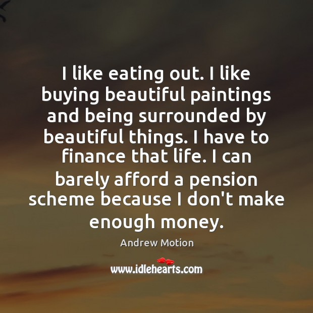 I like eating out. I like buying beautiful paintings and being surrounded Finance Quotes Image