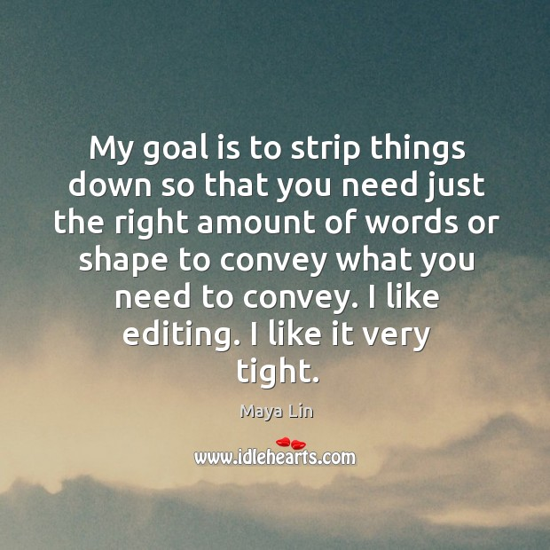I like editing. I like it very tight. Maya Lin Picture Quote