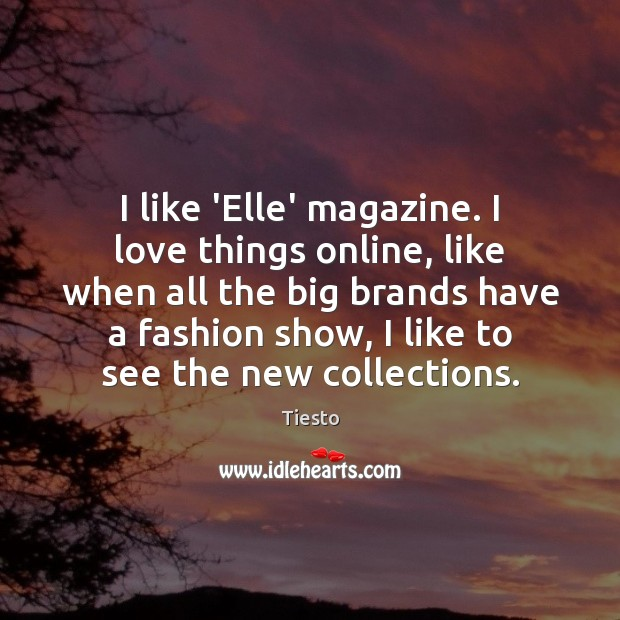 I like 'Elle' magazine. I love things online, like when all the Tiesto Picture Quote