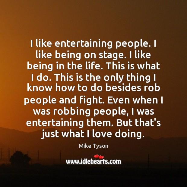 Image, I like entertaining people. I like being on stage. I like being
