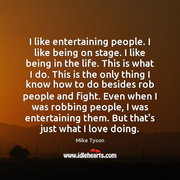 I like entertaining people. I like being on stage. I like being Mike Tyson Picture Quote