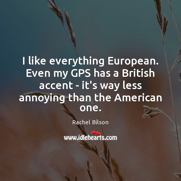 I like everything European. Even my GPS has a British accent – Image
