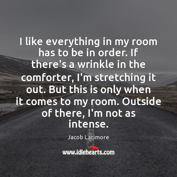 I like everything in my room has to be in order. If Image