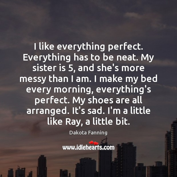 I like everything perfect. Everything has to be neat. My sister is 5, Sister Quotes Image
