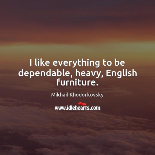 I like everything to be dependable, heavy, English furniture. Image