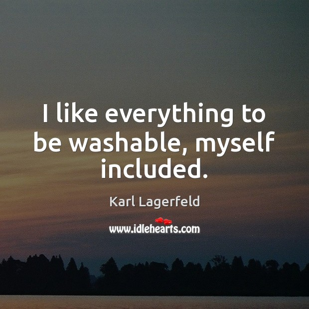 I like everything to be washable, myself included. Karl Lagerfeld Picture Quote