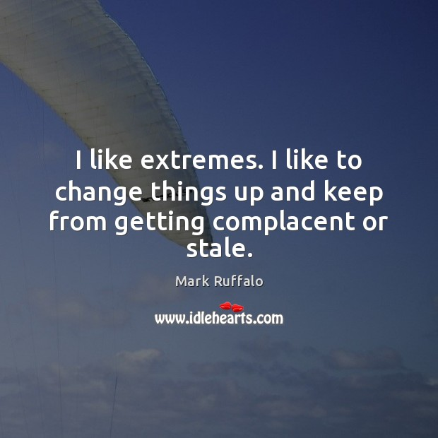 I like extremes. I like to change things up and keep from getting complacent or stale. Mark Ruffalo Picture Quote