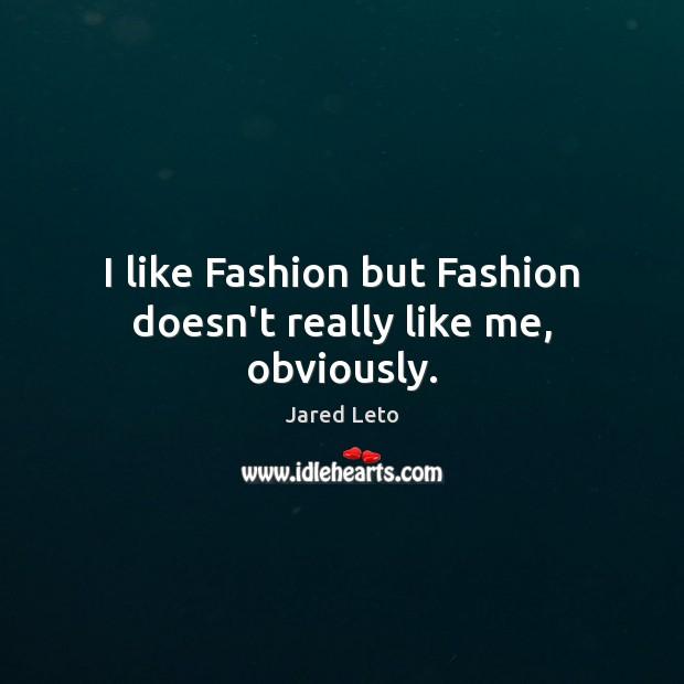 I like Fashion but Fashion doesn't really like me, obviously. Image