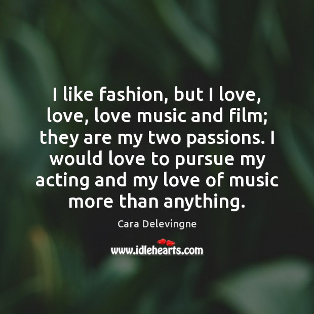 Image, I like fashion, but I love, love, love music and film; they