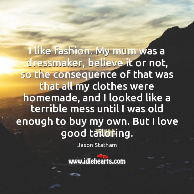 I like fashion. My mum was a dressmaker, believe it or not, Image